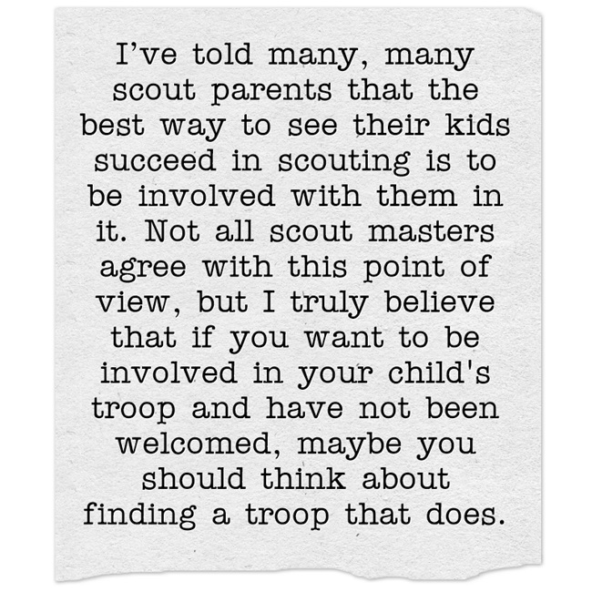Be involved with your child's troop. If your troop doesn't welcome parent involvement, find one who does.