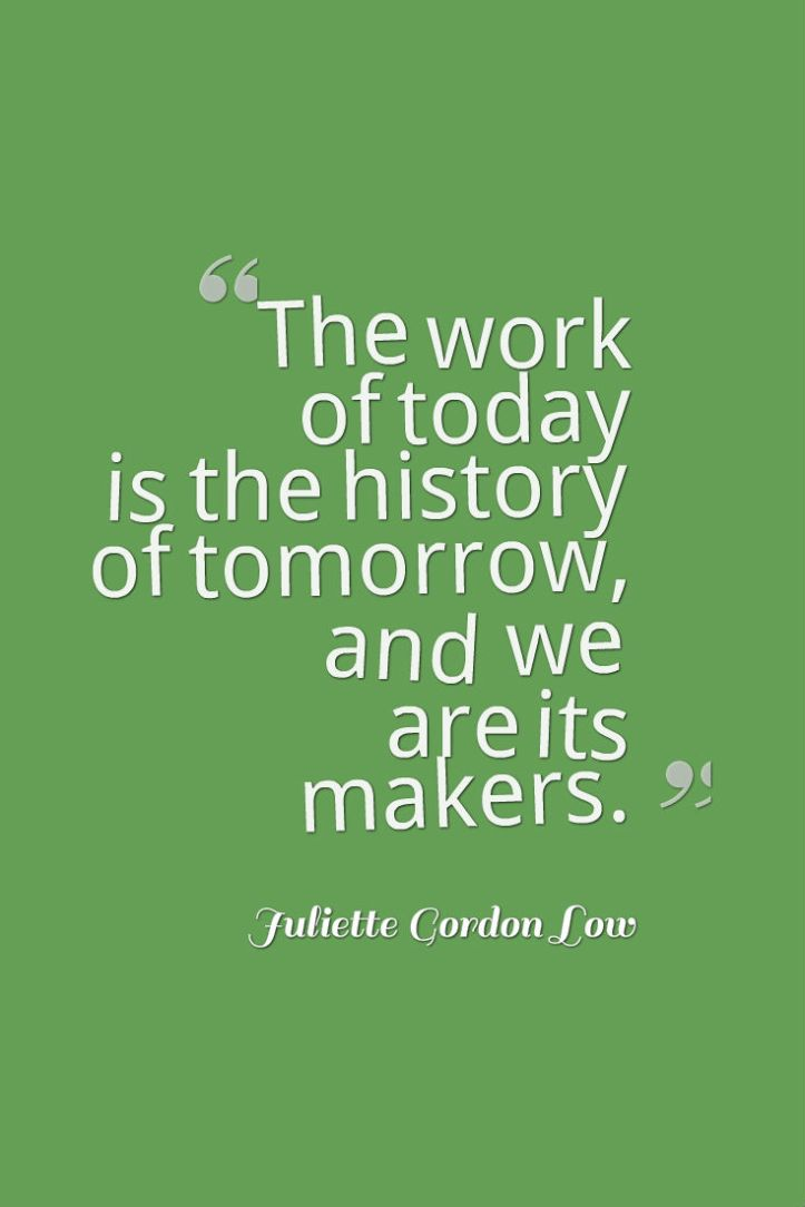 The work of today is the history of tomorrow, and we are its makers - Juliette Lowe, Girl Scout founder