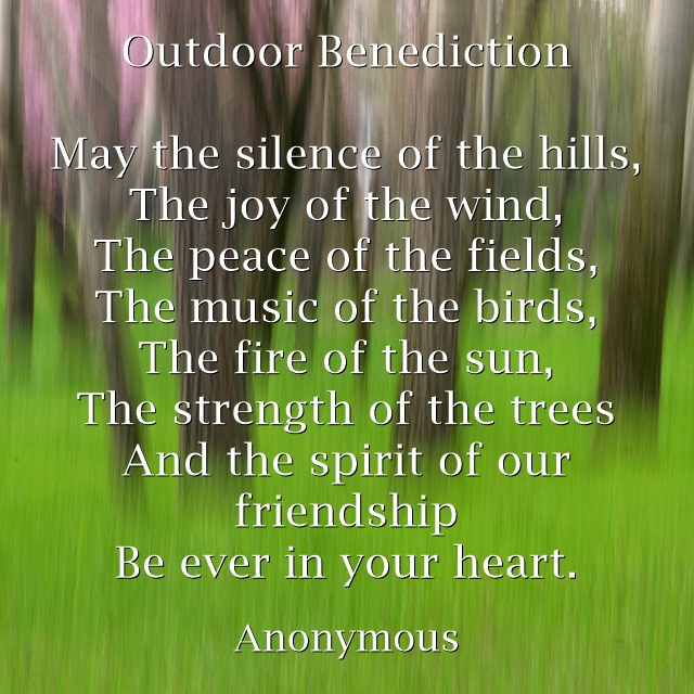 OUTDOOR BENEDICTION Anonymous May the silence of the hills, The joy of the wind, The peace of the fields, The music of the birds, The fire of the sun, The strength of the trees And the spirit of our friendship Be ever in your heart.